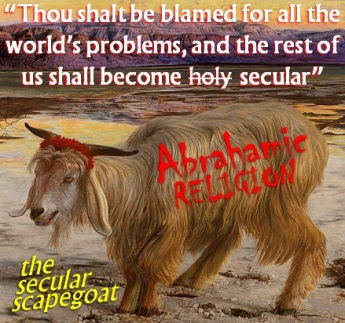 The Secular Scapegoat --- Abrahamic Religion the source of the Worlds Problems